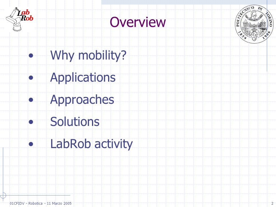 01CFIDV - Robotica - 11 Marzo 20052 Overview Why mobility? Applications Approaches Solutions LabRob activity