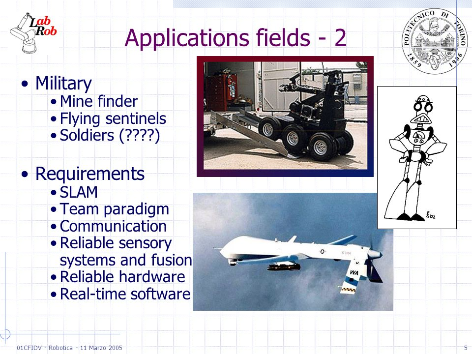 01CFIDV - Robotica - 11 Marzo 20055 Applications fields - 2 Military Mine finder Flying sentinels Soldiers (????) Requirements SLAM Team paradigm Comm