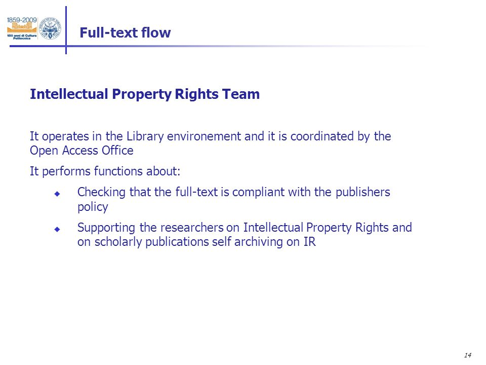 14 Intellectual Property Rights Team It operates in the Library environement and it is coordinated by the Open Access Office It performs functions about: Checking that the full-text is compliant with the publishers policy Supporting the researchers on Intellectual Property Rights and on scholarly publications self archiving on IR Full-text flow