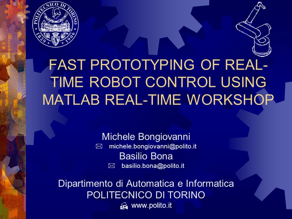 FAST PROTOTYPING OF REAL- TIME ROBOT CONTROL USING MATLAB REAL-TIME WORKSHOP Michele Bongiovanni michele.bongiovanni@polito.it Basilio Bona basilio.bo