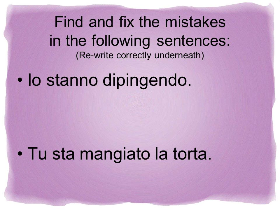 Find and fix the mistakes in the following sentences: (Re-write correctly underneath) Io stanno dipingendo. Tu sta mangiato la torta.