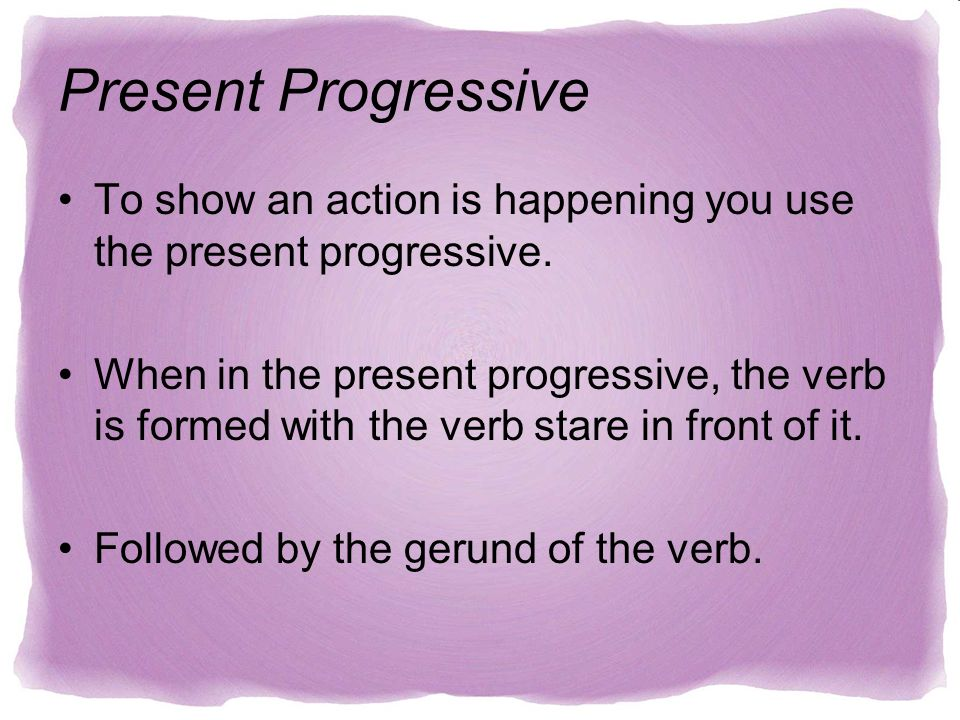 Present Progressive To show an action is happening you use the present progressive. When in the present progressive, the verb is formed with the verb