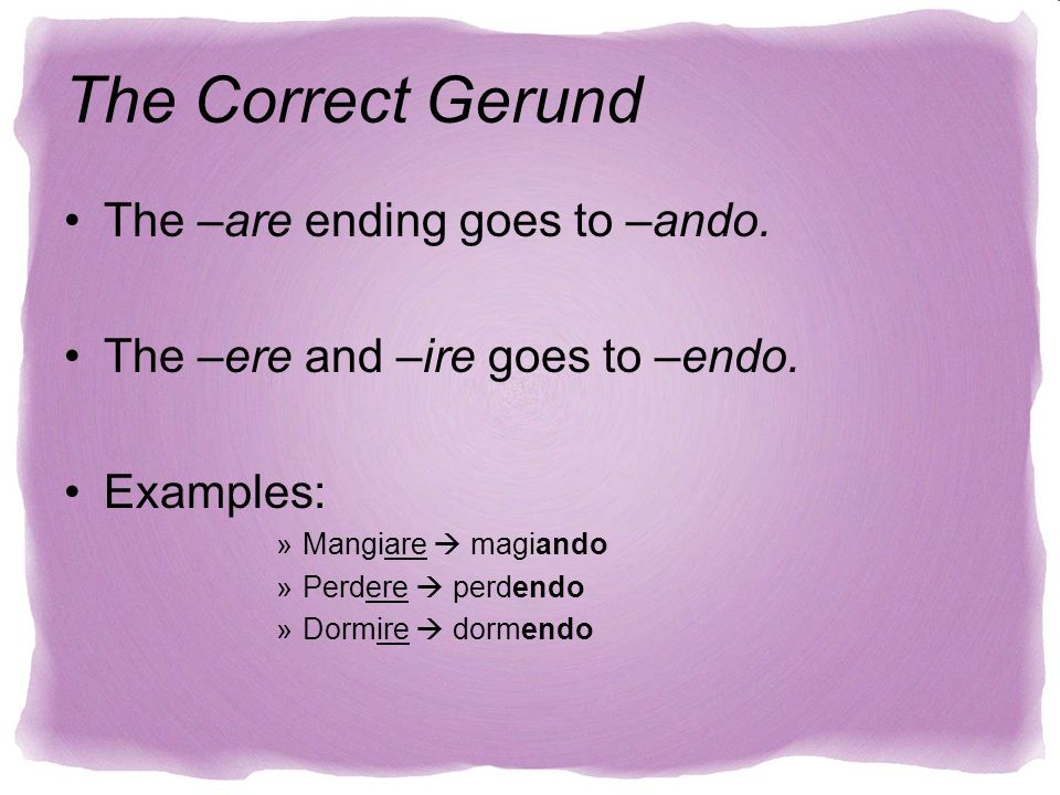The –are ending goes to –ando. The –ere and –ire goes to –endo. Examples: »Mangiare magiando »Perdere perdendo »Dormire dormendo The Correct Gerund