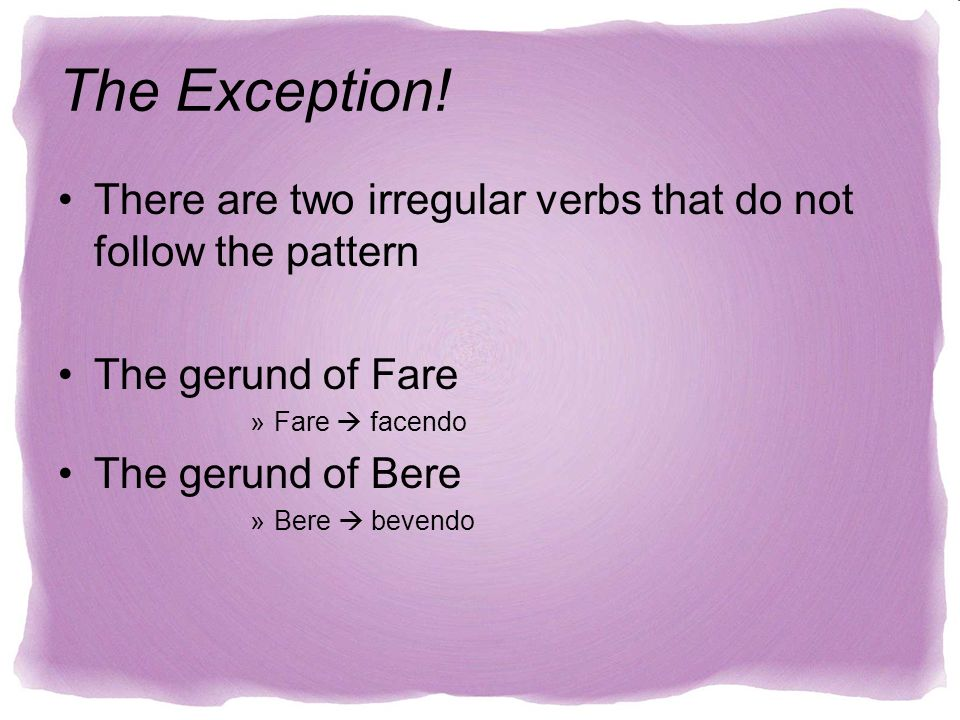 There are two irregular verbs that do not follow the pattern The gerund of Fare »Fare facendo The gerund of Bere »Bere bevendo The Exception!