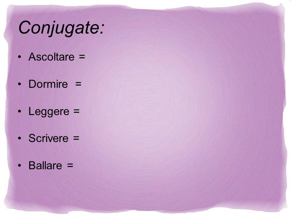 Ascoltare = Dormire = Leggere = Scrivere = Ballare = Conjugate: