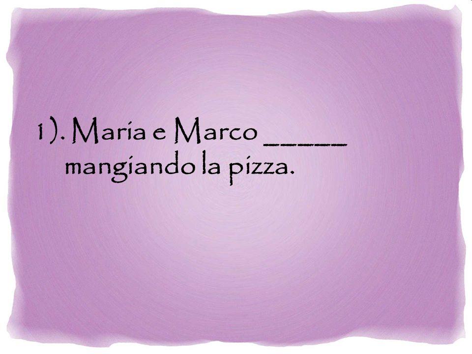 1). Maria e Marco _____ mangiando la pizza.