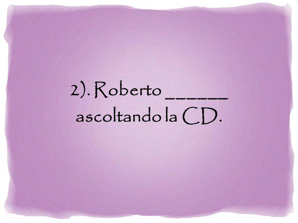 2). Roberto ______ ascoltando la CD.