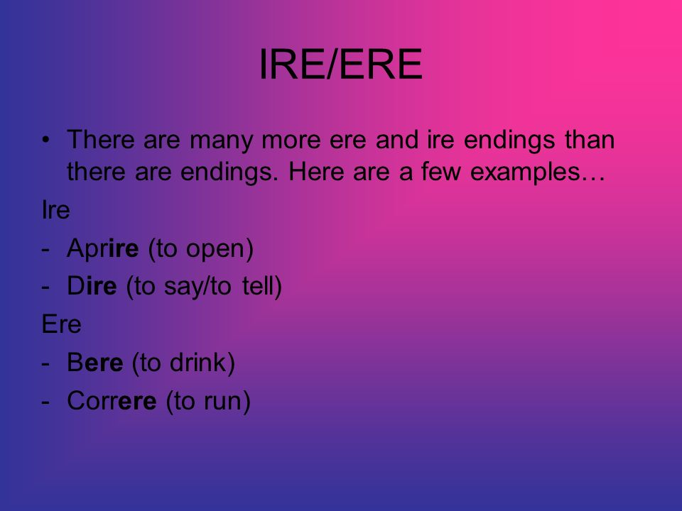 IRE/ERE There are many more ere and ire endings than there are endings.