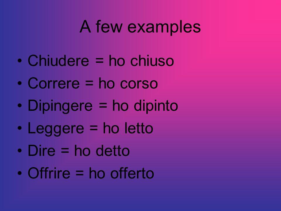 A few examples Chiudere = ho chiuso Correre = ho corso Dipingere = ho dipinto Leggere = ho letto Dire = ho detto Offrire = ho offerto