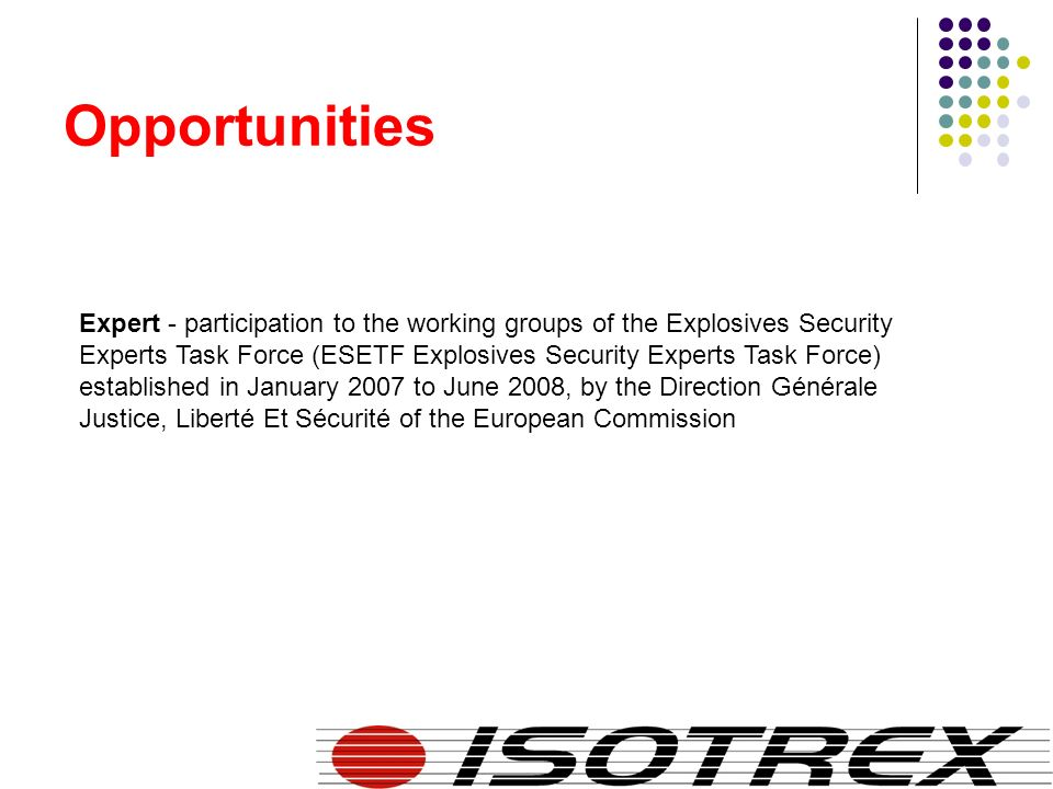 Opportunities Expert - participation to the working groups of the Explosives Security Experts Task Force (ESETF Explosives Security Experts Task Force) established in January 2007 to June 2008, by the Direction Générale Justice, Liberté Et Sécurité of the European Commission