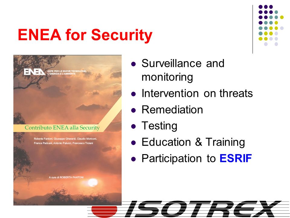 ENEA for Security Surveillance and monitoring Intervention on threats Remediation Testing Education & Training Participation to ESRIF