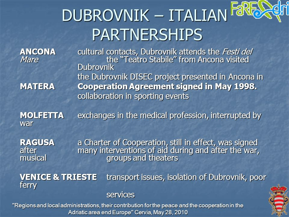 Regions and local administrations, their contribution for the peace and the cooperation in the Adriatic area end Europe Cervia, May 28, 2010 DUBROVNIK – ITALIAN PARTNERSHIPS ANCONAcultural contacts, Dubrovnik attends the Festi del Mare the Teatro Stabile from Ancona visited Dubrovnik the Dubrovnik DISEC project presented in Ancona in MATERACooperation Agreement signed in May 1998.