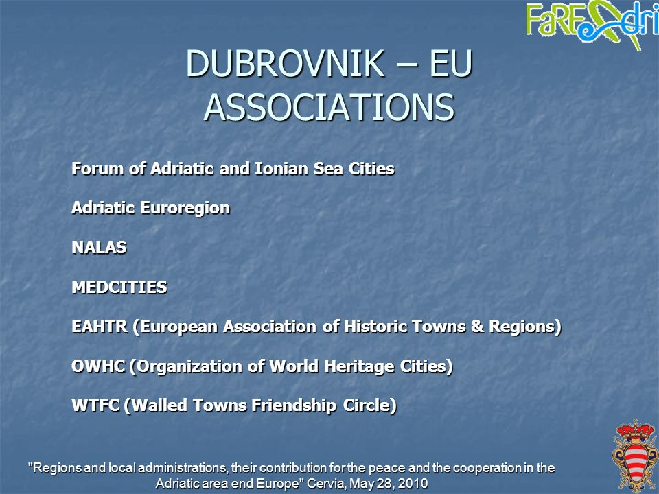 Regions and local administrations, their contribution for the peace and the cooperation in the Adriatic area end Europe Cervia, May 28, 2010 DUBROVNIK – EU ASSOCIATIONS Forum of Adriatic and Ionian Sea Cities Adriatic Euroregion NALASMEDCITIES EAHTR (European Association of Historic Towns & Regions) OWHC (Organization of World Heritage Cities) WTFC (Walled Towns Friendship Circle)