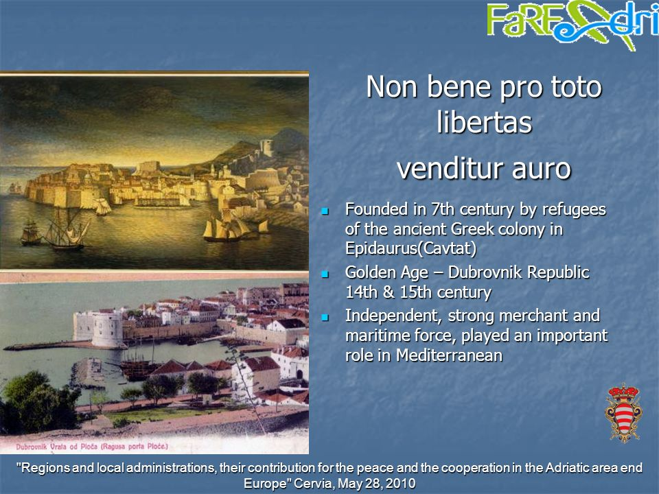 Regions and local administrations, their contribution for the peace and the cooperation in the Adriatic area end Europe Cervia, May 28, 2010 Non bene pro toto libertas venditur auro Founded in 7th century by refugees of the ancient Greek colony in Epidaurus(Cavtat) Founded in 7th century by refugees of the ancient Greek colony in Epidaurus(Cavtat) Golden Age – Dubrovnik Republic 14th & 15th century Golden Age – Dubrovnik Republic 14th & 15th century Independent, strong merchant and maritime force, played an important role in Mediterranean Independent, strong merchant and maritime force, played an important role in Mediterranean