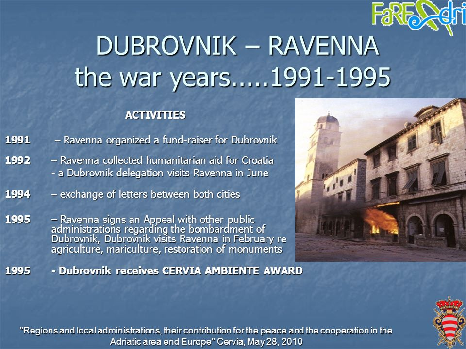 Regions and local administrations, their contribution for the peace and the cooperation in the Adriatic area end Europe Cervia, May 28, 2010 DUBROVNIK – RAVENNA the war years.....1991-1995 DUBROVNIK – RAVENNA the war years.....1991-1995 ACTIVITIES 1991 – Ravenna organized a fund-raiser for Dubrovnik 1992 – Ravenna collected humanitarian aid for Croatia - a Dubrovnik delegation visits Ravenna in June 1994 – exchange of letters between both cities 1995 – Ravenna signs an Appeal with other public administrations regarding the bombardment of Dubrovnik, Dubrovnik visits Ravenna in February re agriculture, mariculture, restoration of monuments 1995- Dubrovnik receives CERVIA AMBIENTE AWARD
