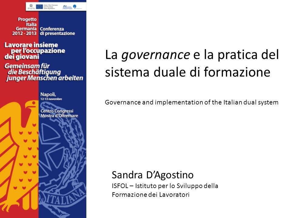 La governance e la pratica del sistema duale di formazione Governance and implementation of the Italian dual system Sandra DAgostino ISFOL – Istituto per lo Sviluppo della Formazione dei Lavoratori
