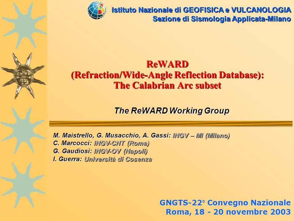 ReWARD (Refraction/Wide-Angle Reflection Database): The Calabrian Arc subset The ReWARD Working Group The ReWARD Working Group GNGTS-22° Convegno Nazionale Roma, 18 - 20 novembre 2003 Istituto Nazionale di GEOFISICA e VULCANOLOGIA Sezione di Sismologia Applicata-Milano M.