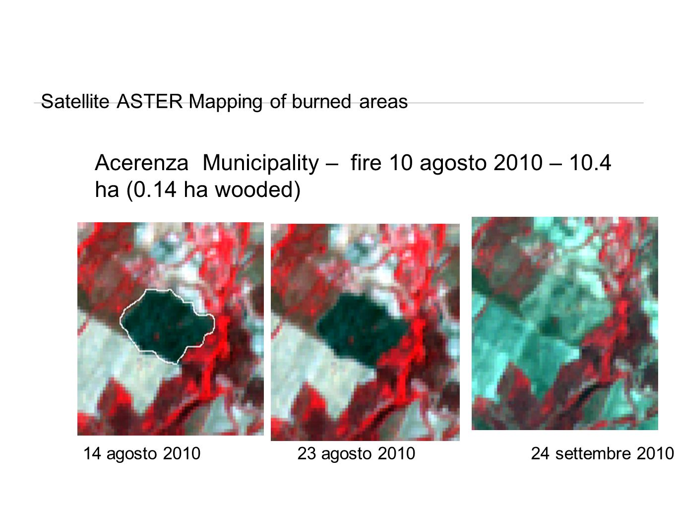 Satellite ASTER Mapping of burned areas Acerenza Municipality – fire 10 agosto 2010 – 10.4 ha (0.14 ha wooded) 14 agosto 2010 23 agosto 2010 24 settem