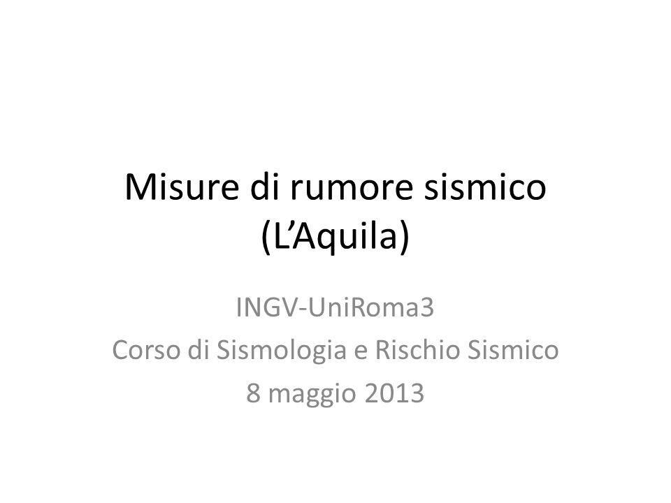 Misure di rumore sismico (LAquila) INGV-UniRoma3 Corso di Sismologia e Rischio Sismico 8 maggio 2013