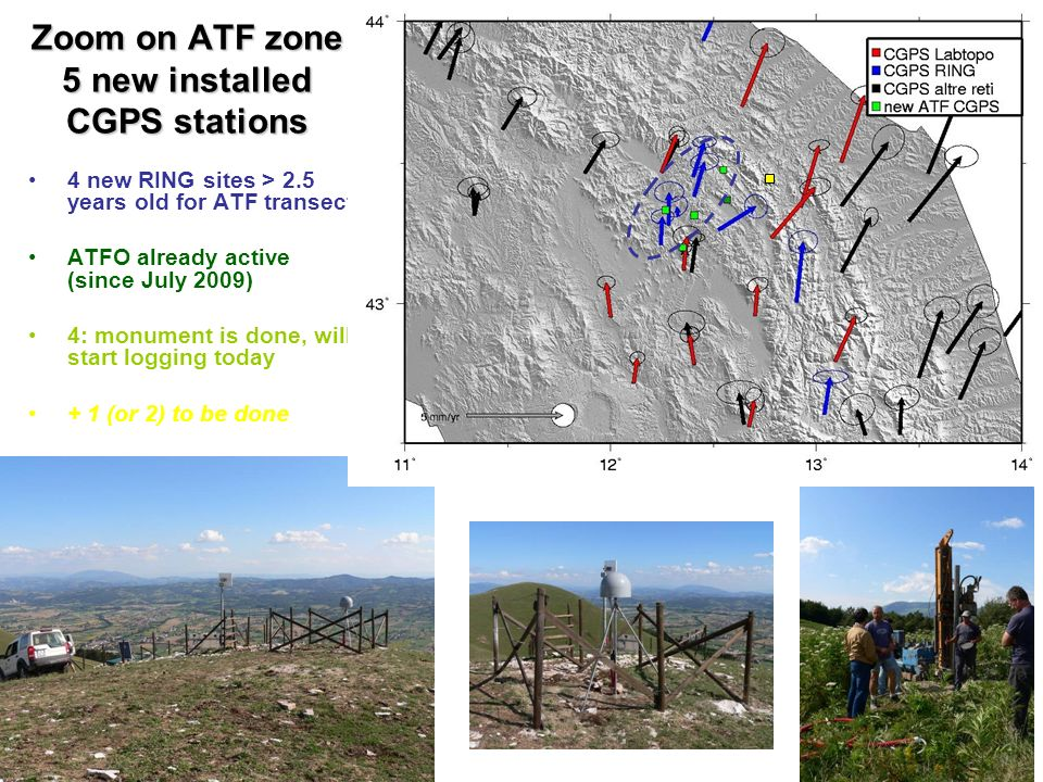 Zoom on ATF zone 5 new installed CGPS stations 4 new RING sites > 2.5 years old for ATF transect ATFO already active (since July 2009) 4: monument is done, will start logging today + 1 (or 2) to be done