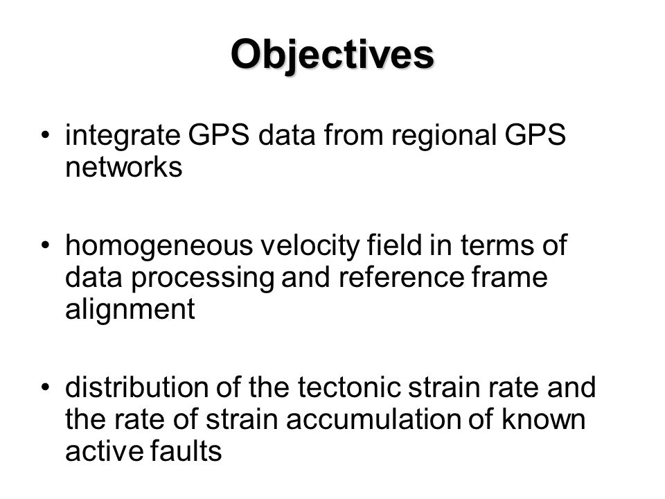 Objectives integrate GPS data from regional GPS networks homogeneous velocity field in terms of data processing and reference frame alignment distribu