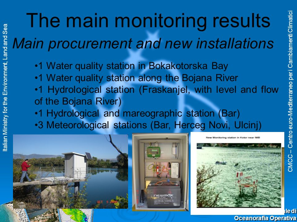 CMCC – Centro euro-Mediterraneo per i Cambiamenti Climatici Italian Ministry for the Environment, Land and Sea II Convegno Nazionale di Oceanorafia Operativa The main monitoring results 1 Water quality station in Bokakotorska Bay 1 Water quality station along the Bojana River 1 Hydrological station (Fraskanjel, with level and flow of the Bojana River) 1 Hydrological and mareographic station (Bar) 3 Meteorological stations (Bar, Herceg Novi, Ulcinj) Main procurement and new installations