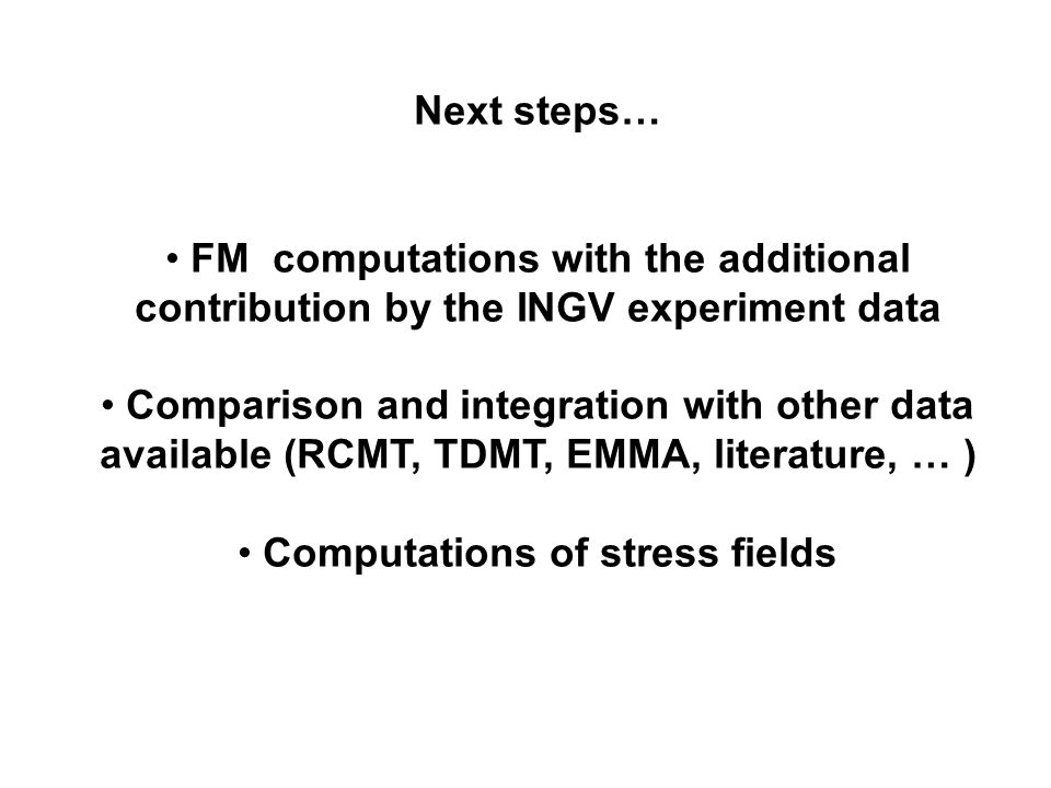 Next steps… FM computations with the additional contribution by the INGV experiment data Comparison and integration with other data available (RCMT, TDMT, EMMA, literature, … ) Computations of stress fields
