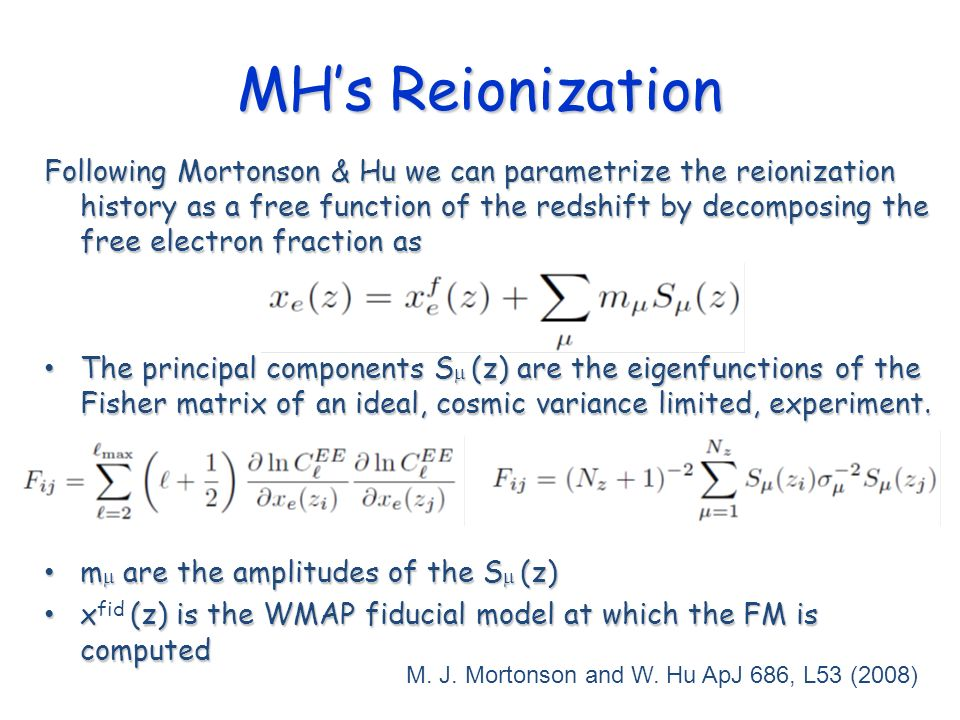 MHs Reionization Following Mortonson & Hu we can parametrize the reionization history as a free function of the redshift by decomposing the free electron fraction as The principal components S (z) are the eigenfunctions of the Fisher matrix of an ideal, cosmic variance limited, experiment.
