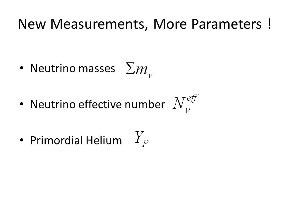 New Measurements, More Parameters ! Neutrino masses Neutrino effective number Primordial Helium