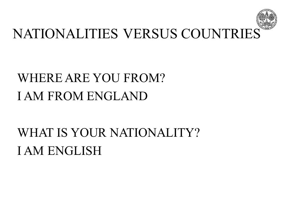 NATIONALITIES VERSUS COUNTRIES WHERE ARE YOU FROM? I AM FROM ENGLAND WHAT IS YOUR NATIONALITY? I AM ENGLISH