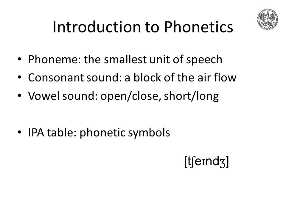 Introduction to Phonetics Phoneme: the smallest unit of speech Consonant sound: a block of the air flow Vowel sound: open/close, short/long IPA table: phonetic symbols [t ʃ e ɪ nd ʒ ]