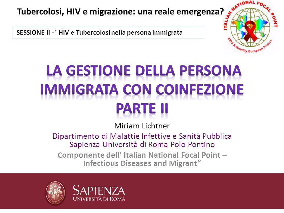 Miriam Lichtner Dipartimento di Malattie Infettive e Sanità Pubblica Sapienza Università di Roma Polo Pontino Componente dell Italian National Focal Point – Infectious Diseases and Migrant Tubercolosi, HIV e migrazione: una reale emergenza.