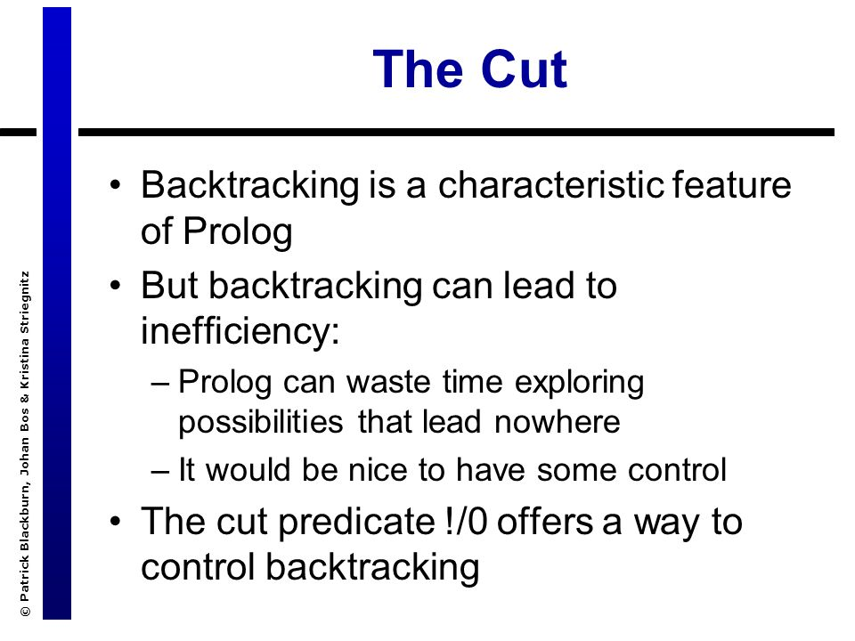 © Patrick Blackburn, Johan Bos & Kristina Striegnitz The Cut Backtracking is a characteristic feature of Prolog But backtracking can lead to inefficiency: –Prolog can waste time exploring possibilities that lead nowhere –It would be nice to have some control The cut predicate !/0 offers a way to control backtracking