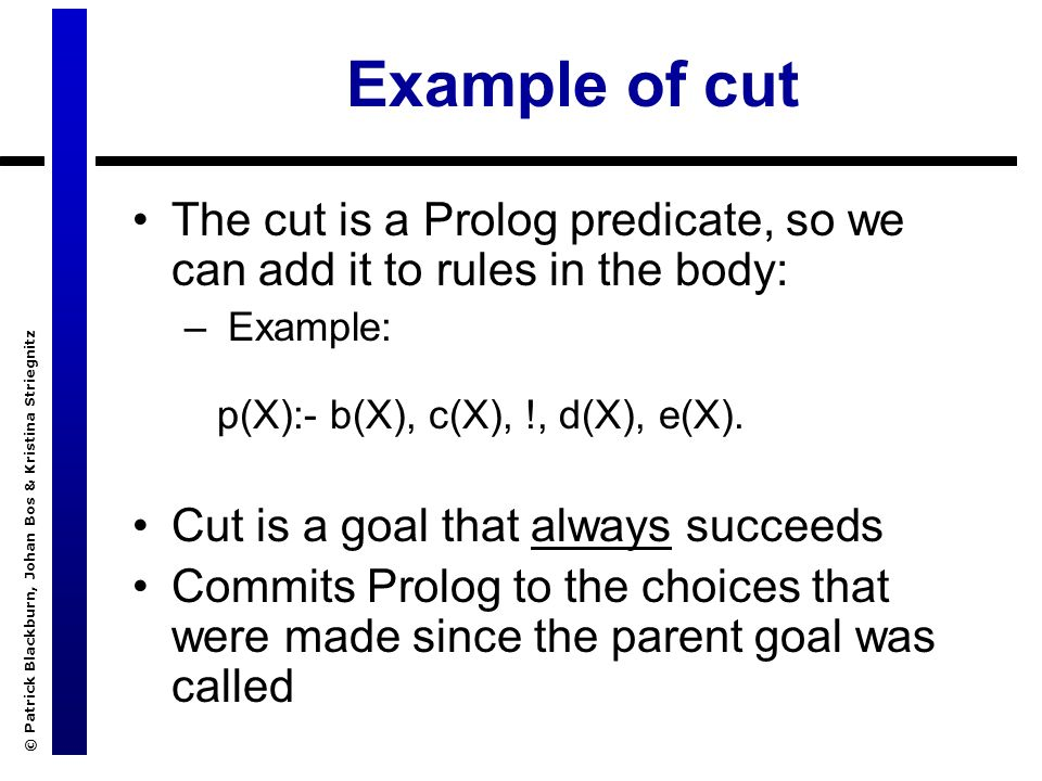© Patrick Blackburn, Johan Bos & Kristina Striegnitz Example of cut The cut is a Prolog predicate, so we can add it to rules in the body: – Example: p(X):- b(X), c(X), !, d(X), e(X).