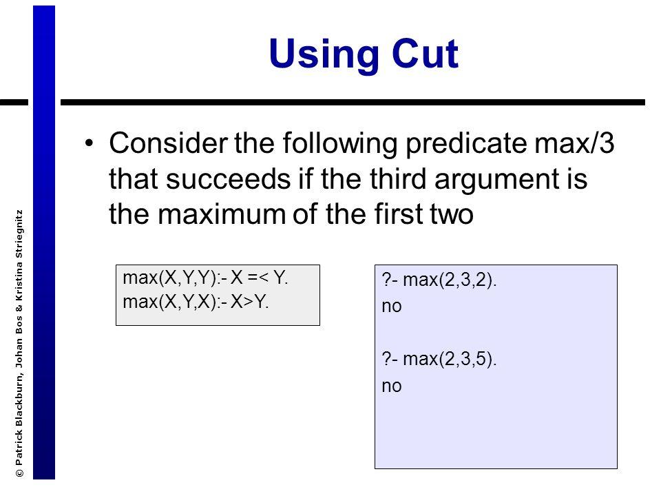 © Patrick Blackburn, Johan Bos & Kristina Striegnitz Using Cut Consider the following predicate max/3 that succeeds if the third argument is the maxim
