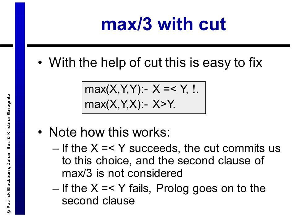 © Patrick Blackburn, Johan Bos & Kristina Striegnitz max/3 with cut With the help of cut this is easy to fix Note how this works: –If the X =< Y succeeds, the cut commits us to this choice, and the second clause of max/3 is not considered –If the X =< Y fails, Prolog goes on to the second clause max(X,Y,Y):- X =< Y, !.