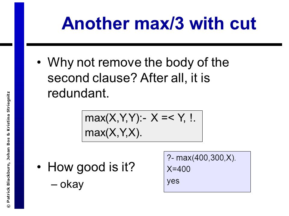 © Patrick Blackburn, Johan Bos & Kristina Striegnitz Another max/3 with cut Why not remove the body of the second clause.