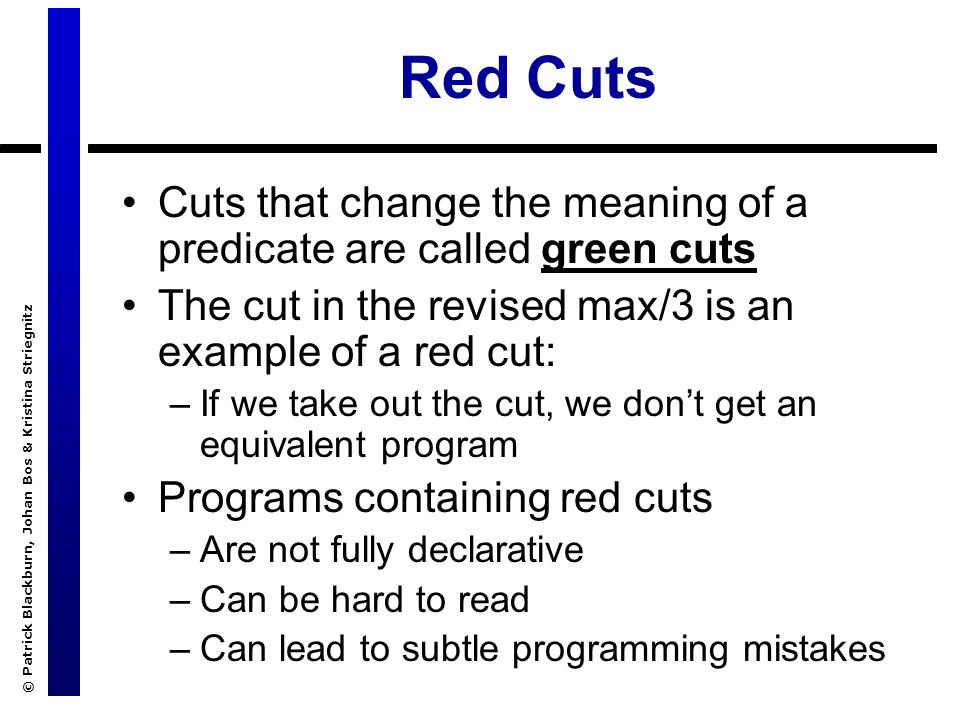 © Patrick Blackburn, Johan Bos & Kristina Striegnitz Red Cuts Cuts that change the meaning of a predicate are called green cuts The cut in the revised max/3 is an example of a red cut: –If we take out the cut, we dont get an equivalent program Programs containing red cuts –Are not fully declarative –Can be hard to read –Can lead to subtle programming mistakes