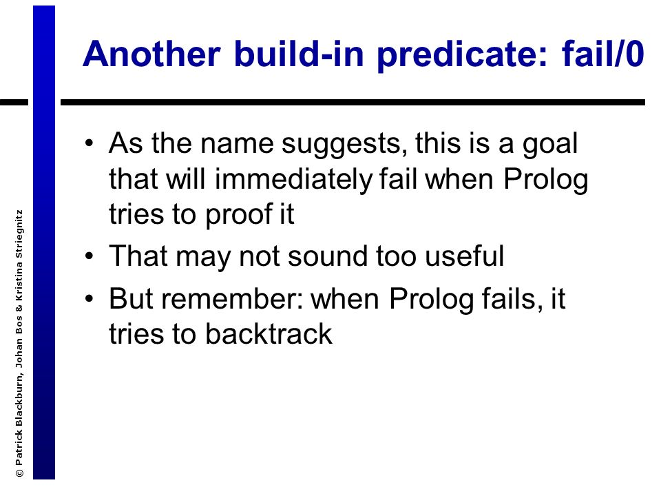 © Patrick Blackburn, Johan Bos & Kristina Striegnitz Another build-in predicate: fail/0 As the name suggests, this is a goal that will immediately fail when Prolog tries to proof it That may not sound too useful But remember: when Prolog fails, it tries to backtrack