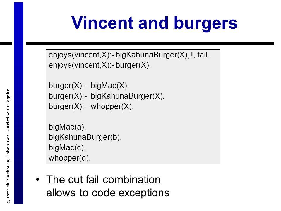 © Patrick Blackburn, Johan Bos & Kristina Striegnitz Vincent and burgers The cut fail combination allows to code exceptions enjoys(vincent,X):- bigKahunaBurger(X), !, fail.