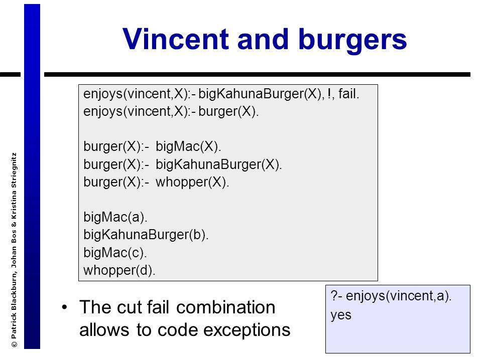 © Patrick Blackburn, Johan Bos & Kristina Striegnitz Vincent and burgers The cut fail combination allows to code exceptions enjoys(vincent,X):- bigKah