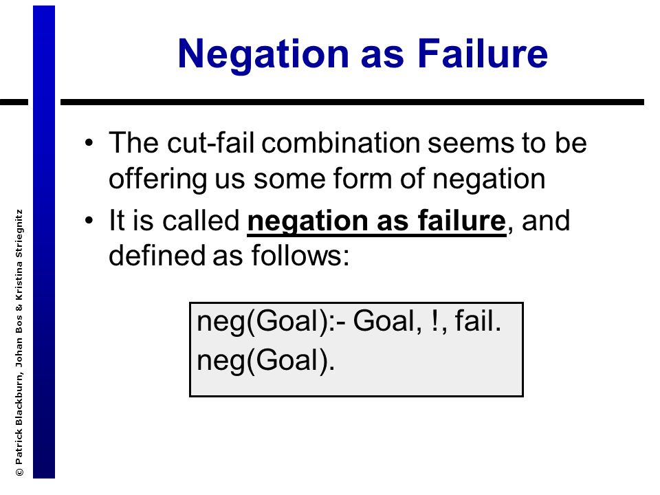 © Patrick Blackburn, Johan Bos & Kristina Striegnitz Negation as Failure The cut-fail combination seems to be offering us some form of negation It is called negation as failure, and defined as follows: neg(Goal):- Goal, !, fail.