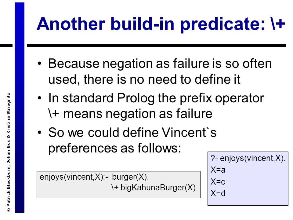 © Patrick Blackburn, Johan Bos & Kristina Striegnitz Another build-in predicate: \+ Because negation as failure is so often used, there is no need to define it In standard Prolog the prefix operator \+ means negation as failure So we could define Vincent`s preferences as follows: enjoys(vincent,X):- burger(X), \+ bigKahunaBurger(X).