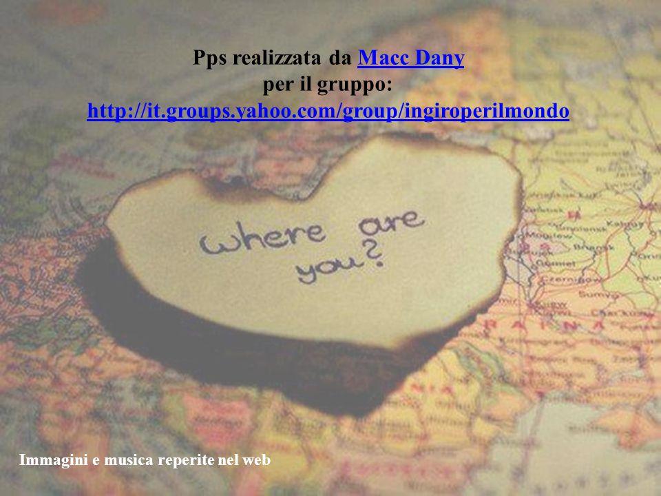 Pps realizzata da Macc DanyMacc Dany per il gruppo: http://it.groups.yahoo.com/group/ingiroperilmondo Immagini e musica reperite nel web