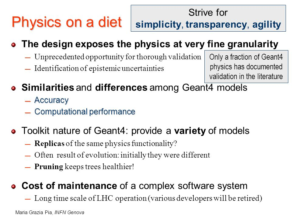 Maria Grazia Pia, INFN Genova Physics on a diet The design exposes the physics at very fine granularity Unprecedented opportunity for thorough validat