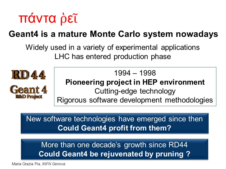 Maria Grazia Pia, INFN Genova Geant4 is a mature Monte Carlo system nowadays Widely used in a variety of experimental applications LHC has entered pro