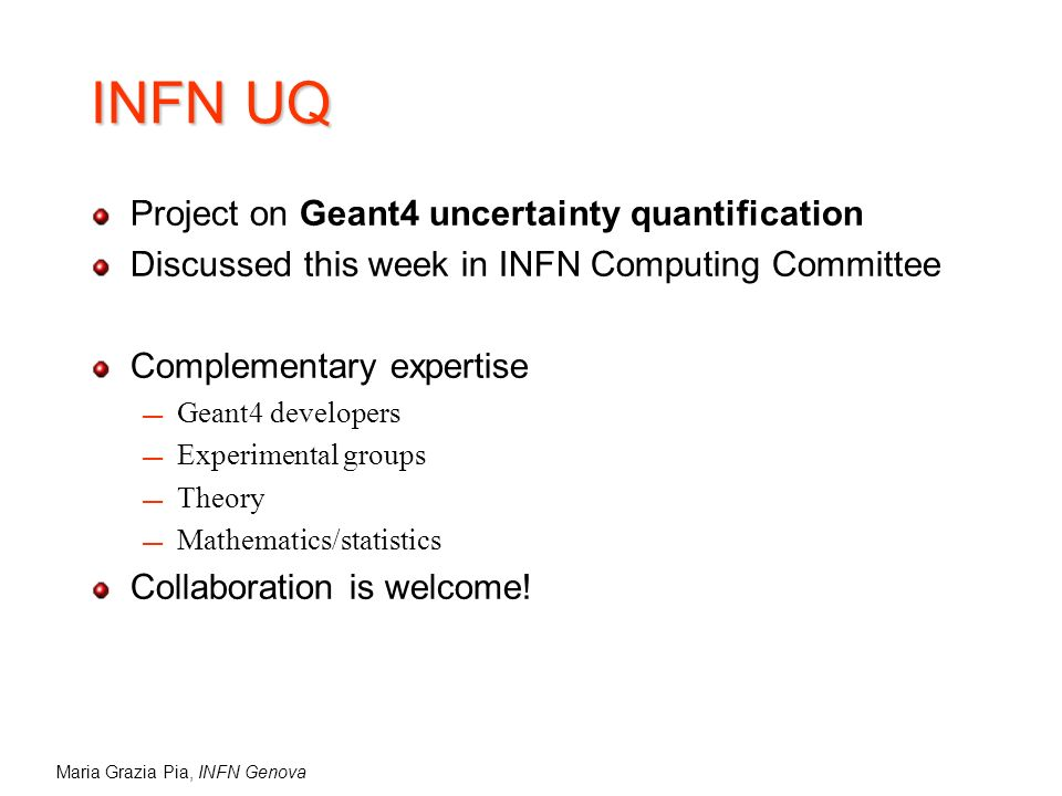 Maria Grazia Pia, INFN Genova INFN UQ Project on Geant4 uncertainty quantification Discussed this week in INFN Computing Committee Complementary expertise Geant4 developers Experimental groups Theory Mathematics/statistics Collaboration is welcome!
