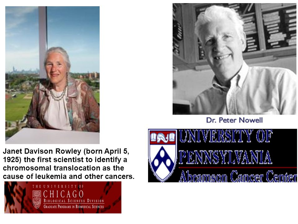 Janet Davison Rowley (born April 5, 1925) the first scientist to identify a chromosomal translocation as the cause of leukemia and other cancers.