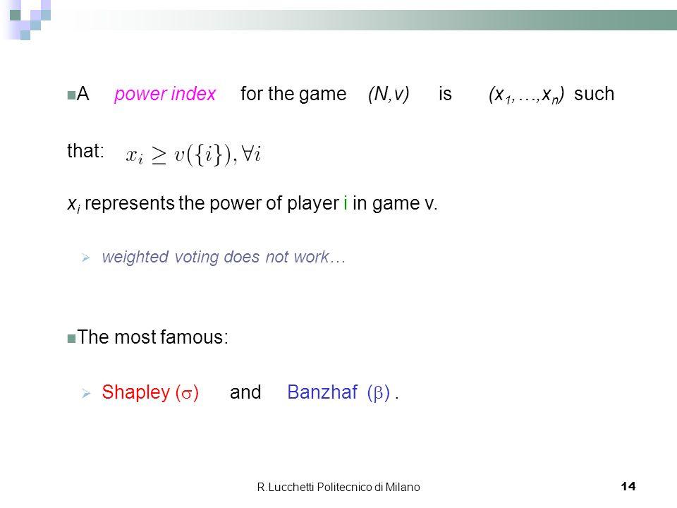 R.Lucchetti Politecnico di Milano 14 A power index for the game (N,v) is (x 1,…,x n ) such that: x i represents the power of player i in game v.