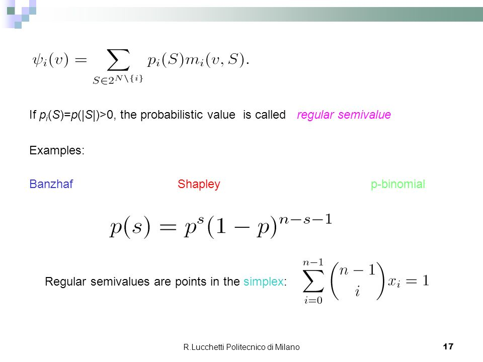 R.Lucchetti Politecnico di Milano 17 If p i (S)=p(|S|)>0, the probabilistic value is called regular semivalue Examples: Banzhaf Shapley p-binomial Regular semivalues are points in the simplex: